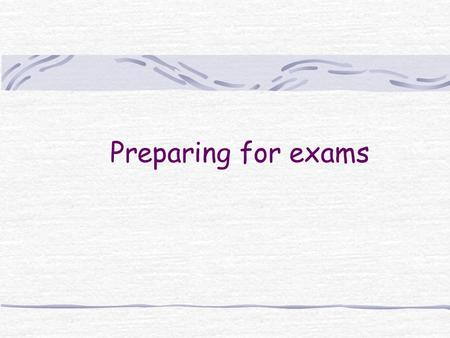 Preparing for exams. Students have built up years of experience with exams But they have not always built up confidence in this knowledge.