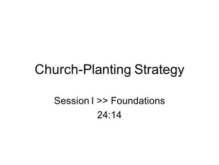 Church-Planting Strategy Session I >> Foundations 24:14.