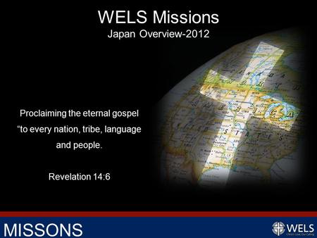 "MISSONS Proclaiming the eternal gospel ""to every nation, tribe, language and people. Revelation 14:6 WELS Missions Japan Overview-2012."
