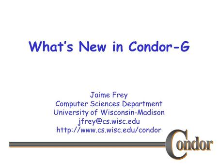 Jaime Frey Computer Sciences Department University of Wisconsin-Madison  What's New in Condor-G.
