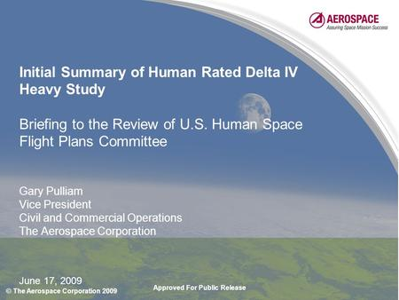 Approved For Public Release © The Aerospace Corporation 2009 June 17, 2009 Initial Summary of Human Rated Delta IV Heavy Study Briefing to the Review of.