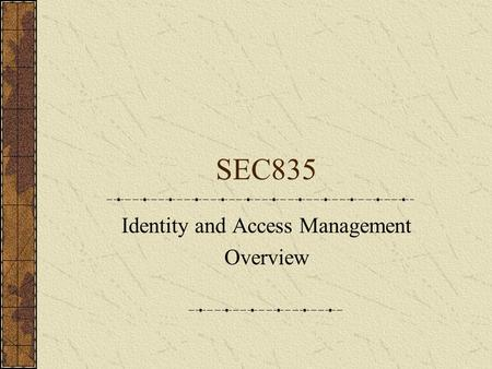 SEC835 Identity and Access Management Overview. Tasks of IAM Specify the rules of electronic identity Maintain identity Validate identity Define access.