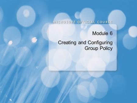 Module 6 Creating and Configuring Group Policy. Module Overview Overview of Group Policy Configuring the Scope of Group Policy Objects Evaluating the.