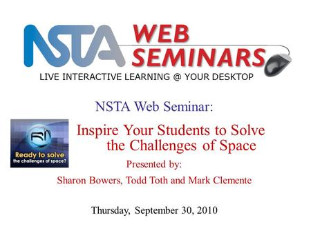 NSTA Web Seminar: Inspire Your Students to Solve the Challenges of Space Presented by: Sharon Bowers, Todd Toth and Mark Clemente LIVE INTERACTIVE LEARNING.