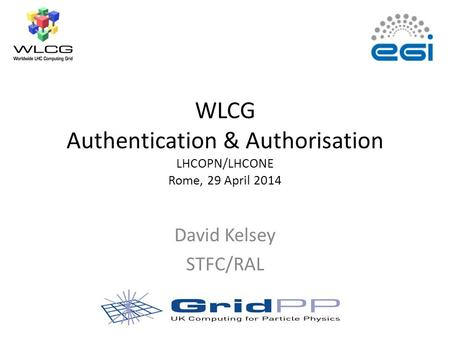 WLCG Authentication & Authorisation LHCOPN/LHCONE Rome, 29 April 2014 David Kelsey STFC/RAL.
