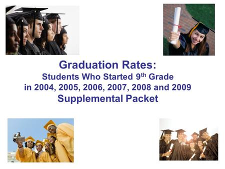 Graduation Rates: Students Who Started 9 th Grade in 2004, 2005, 2006, 2007, 2008 and 2009 Supplemental Packet.
