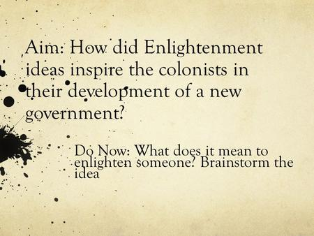 Aim: How did Enlightenment ideas inspire the colonists in their development of a new government? Do Now: What does it mean to enlighten someone? Brainstorm.