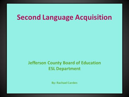 Second Language Acquisition Jefferson County Board of Education ESL Department By: Rachael Carden.