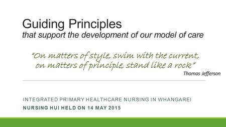 Guiding Principles that support the development of our model of care INTEGRATED PRIMARY HEALTHCARE NURSING IN WHANGAREI NURSING HUI HELD ON 14 MAY 2015.