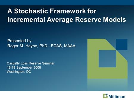 A Stochastic Framework for Incremental Average Reserve Models Presented by Roger M. Hayne, PhD., FCAS, MAAA Casualty Loss Reserve Seminar 18-19 September.