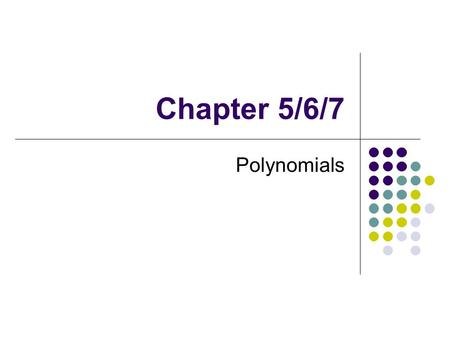 Chapter 5/6/7 Polynomials.