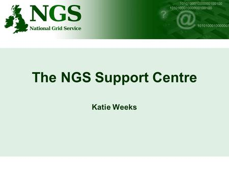 The NGS Support Centre Katie Weeks. NGS Support Centre SLD Many areas to NGS Support Centre –SLD defines supported areas including: Certification Authority.