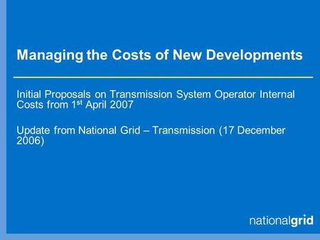 Managing the Costs of New Developments Initial Proposals on Transmission System Operator Internal Costs from 1 st April 2007 Update from National Grid.