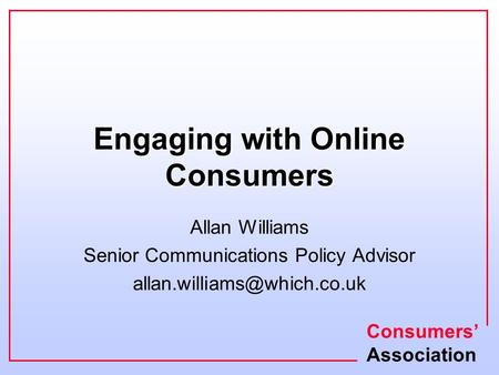 Consumers' Association Engaging with Online Consumers Allan Williams Senior Communications Policy Advisor