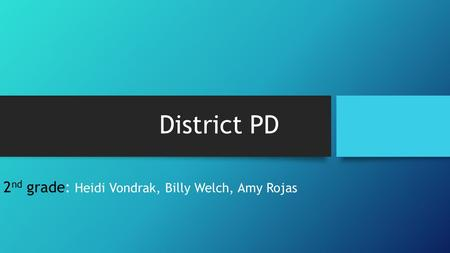 District PD 2 nd grade: Heidi Vondrak, Billy Welch, Amy Rojas.