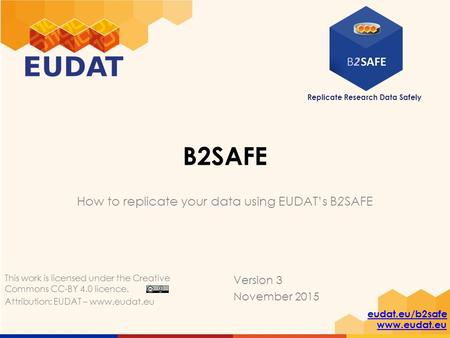 Replicate Research Data Safely eudat.eu/b2safe www.eudat.eu B2SAFE How to replicate your data using EUDAT's B2SAFE Version 3 November 2015 This work is.