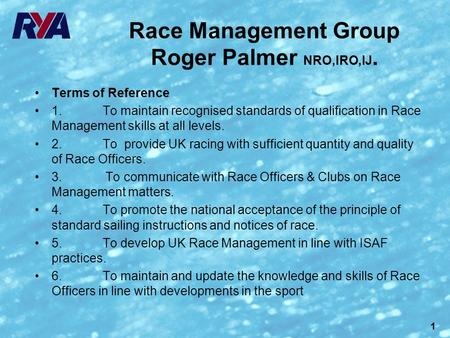 1 Race Management Group Roger Palmer NRO,IRO,IJ. Terms of Reference 1. To maintain recognised standards of qualification in Race Management skills at all.