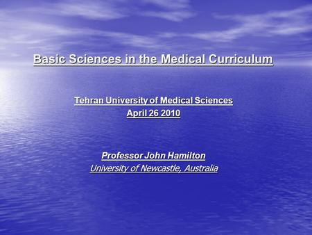 Basic Sciences in the Medical Curriculum Tehran University of Medical Sciences April 26 2010 Professor John Hamilton University of Newcastle, Australia.
