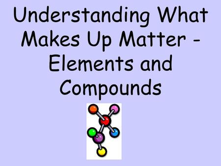 Understanding What Makes Up Matter - Elements and Compounds.