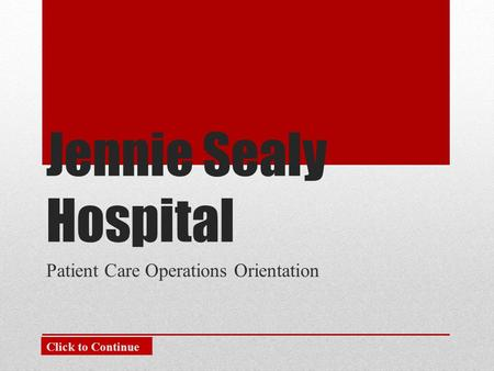 Jennie Sealy Hospital Patient Care Operations Orientation Click to Continue.