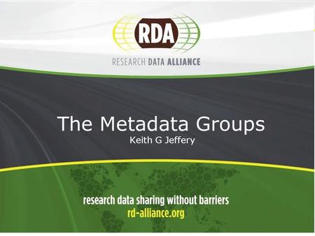 1 The Metadata Groups - Keith G Jeffery. 2 Positioning  Raise profile of metadata  Data first  Also software, resources, users  Achieve outputs/outcomes.