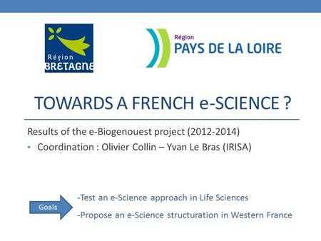 TOWARDS A FRENCH -SCIENCE ? Results of the e-Biogenouest project (2012-2014) Coordination : Olivier Collin – Yvan Le Bras (IRISA) e -Test an e-Science.