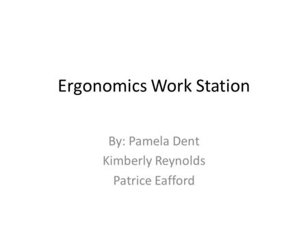 Ergonomics Work Station By: Pamela Dent Kimberly Reynolds Patrice Eafford.