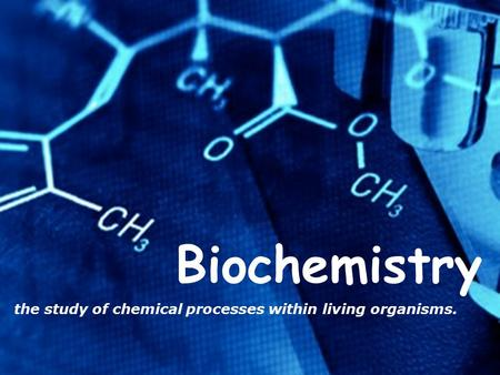 Biochemistry the study of chemical processes within living organisms.
