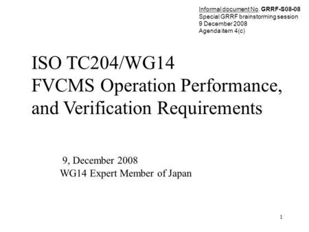 1 ISO TC204/WG14 FVCMS Operation Performance, and Verification Requirements 9, December 2008 WG14 Expert Member of Japan Informal document No. GRRF-S08-08.