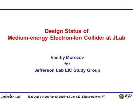 Design Status of Medium-energy Electron-Ion Collider at JLab Vasiliy Morozov for Jefferson Lab EIC Study Group JLab User's Group Annual Meeting, 5 June.