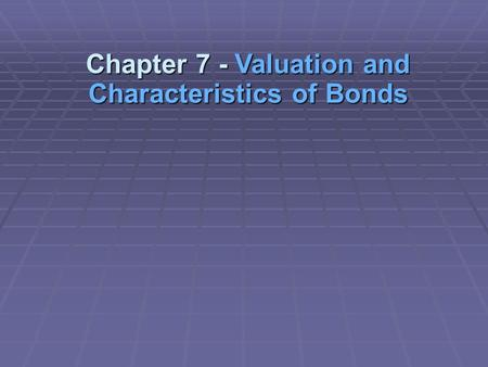 Chapter 7 - Valuation and Characteristics of Bonds.