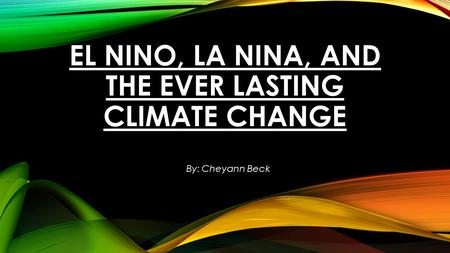 EL NINO, LA NINA, AND THE EVER LASTING CLIMATE CHANGE By: Cheyann Beck.