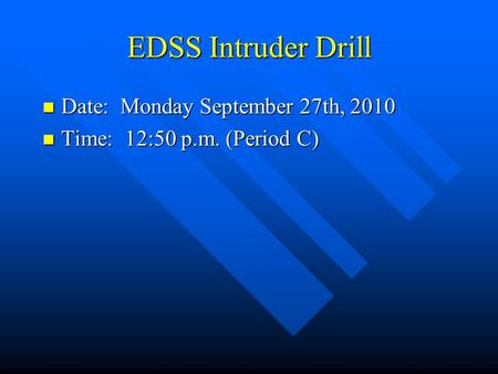 EDSS Intruder Drill Date: Monday September 27th, 2010 Date: Monday September 27th, 2010 Time: 12:50 p.m. (Period C) Time: 12:50 p.m. (Period C)