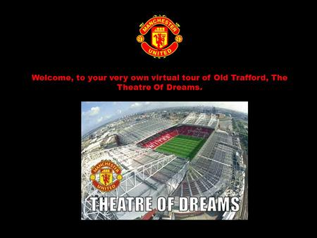Welcome, to your very own virtual tour of Old Trafford, The Theatre Of Dreams.