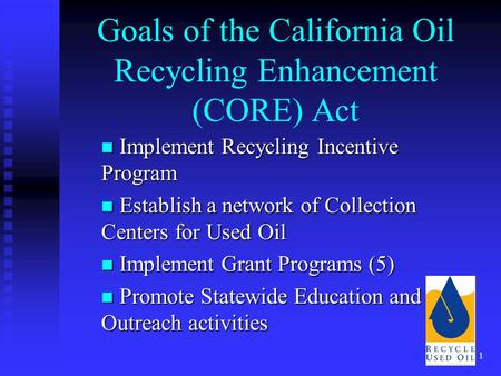 1 Goals of the California Oil Recycling Enhancement (CORE) Act Implement Recycling Incentive Program Implement Recycling Incentive Program Establish a.