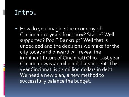 Intro.  How do you imagine the economy of Cincinnati 10 years from now? Stable? Well supported? Poor? Bankrupt? Well that is undecided and the decisions.
