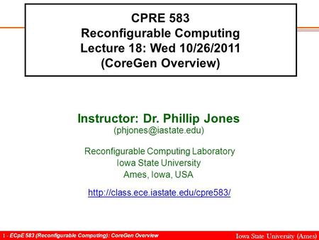 1 - ECpE 583 (Reconfigurable Computing): CoreGen Overview Iowa State University (Ames) CPRE 583 Reconfigurable Computing Lecture 18: Wed 10/26/2011 (CoreGen.