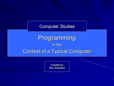 Programming in the Context of a Typical Computer Computer Studies Created by Rex Woollard.