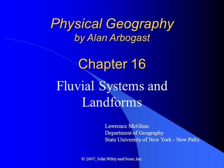 © 2007, John Wiley and Sons, Inc. Physical Geography by Alan Arbogast Chapter 16 Fluvial Systems and Landforms Lawrence McGlinn Department of Geography.