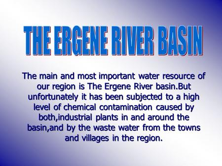The main and most important water resource of our region is The Ergene River basin.But unfortunately it has been subjected to a high level of chemical.