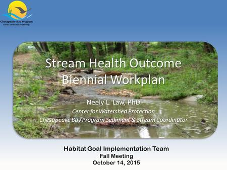 Stream Health Outcome Biennial Workplan Neely L. Law, PhD Center for Watershed Protection Chesapeake Bay Program Sediment & Stream Coordinator Habitat.