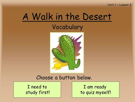 A Walk in the Desert Vocabulary I need to study first! I am ready to quiz myself! Choose a button below. Unit 1 ~ Lesson 2.