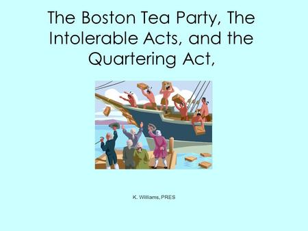 The Boston Tea Party, The Intolerable Acts, and the Quartering Act, K. Williams, PRES.