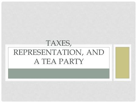 TAXES, REPRESENTATION, AND A TEA PARTY. HOW WAS THE BOSTON TEA PARTY ONE CAUSE OF THE REVOLUTION?