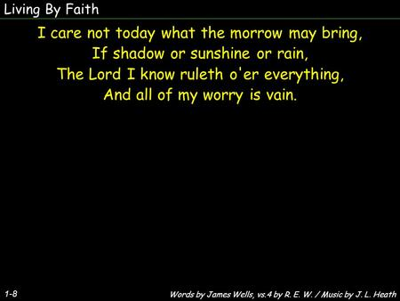 Living By Faith I care not today what the morrow may bring, If shadow or sunshine or rain, The Lord I know ruleth o'er everything, And all of my worry.