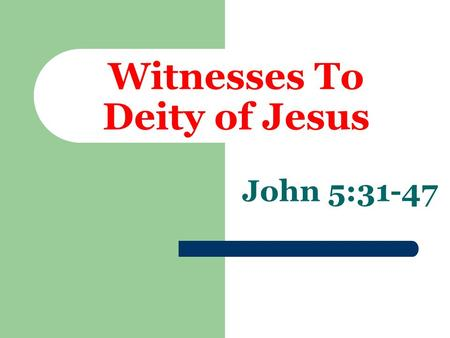 Witnesses To Deity of Jesus John 5:31-47. Himself John 5:31 cf. John 8:14 John 4:25,26 John 9:36,37 John 8:58.