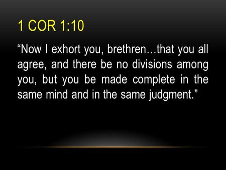 "1 COR 1:10 ""Now I exhort you, brethren…that you all agree, and there be no divisions among you, but you be made complete in the same mind and in the same."