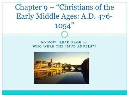 "DO NOW: READ PAGE 97. WHO WERE THE ""MUD ANGELS""? Chapter 9 ~ ""Christians of the Early Middle Ages: A.D. 476- 1054"""
