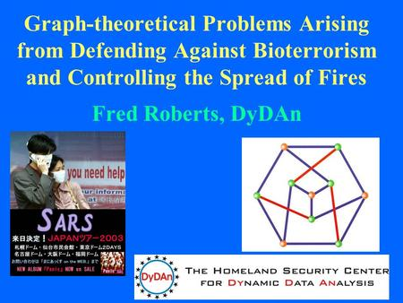 1 Graph-theoretical Problems Arising from Defending Against Bioterrorism and Controlling the Spread of Fires Fred Roberts, DyDAn.
