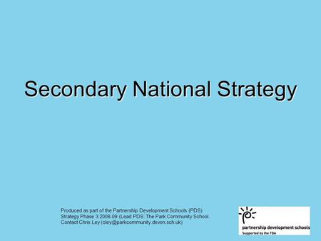 Secondary National Strategy Produced as part of the Partnership Development Schools (PDS) Strategy Phase 3 2008-09 (Lead PDS: The Park Community School.